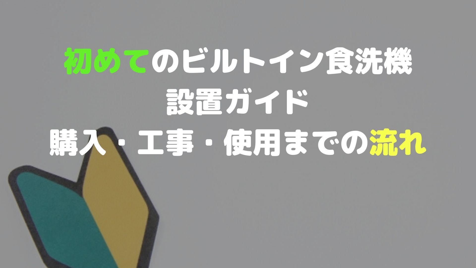 初めてのビルトイン食洗機設置ガイド【購入・工事・使用までの流れ】