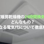 """<span class=""""title"""">浴室暖房乾燥機の24時間換気ってどんなもの?気になる電気代について徹底解説!</span>"""